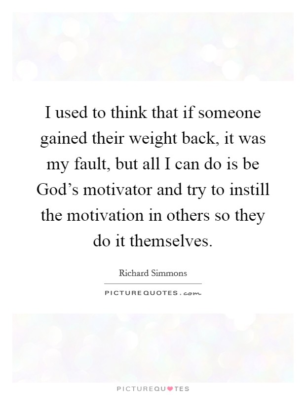 I used to think that if someone gained their weight back, it was my fault, but all I can do is be God's motivator and try to instill the motivation in others so they do it themselves Picture Quote #1