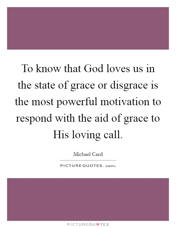 To know that God loves us in the state of grace or disgrace is the most powerful motivation to respond with the aid of grace to His loving call Picture Quote #1