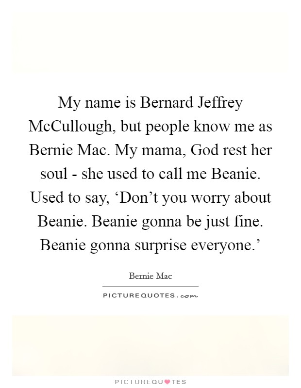 My name is Bernard Jeffrey McCullough, but people know me as Bernie Mac. My mama, God rest her soul - she used to call me Beanie. Used to say, 'Don't you worry about Beanie. Beanie gonna be just fine. Beanie gonna surprise everyone.' Picture Quote #1