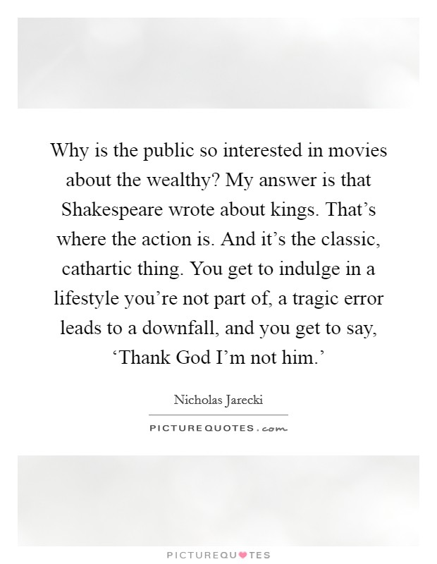 Why is the public so interested in movies about the wealthy? My answer is that Shakespeare wrote about kings. That's where the action is. And it's the classic, cathartic thing. You get to indulge in a lifestyle you're not part of, a tragic error leads to a downfall, and you get to say, 'Thank God I'm not him.' Picture Quote #1