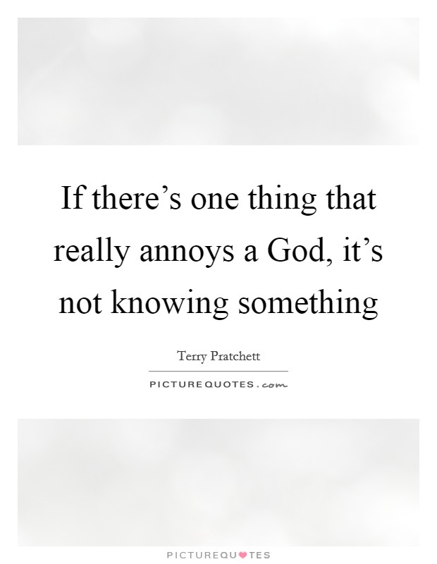 If there's one thing that really annoys a God, it's not knowing something Picture Quote #1