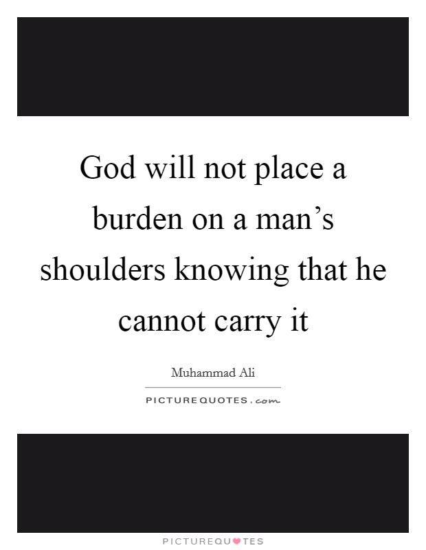 God will not place a burden on a man's shoulders knowing that he cannot carry it Picture Quote #1