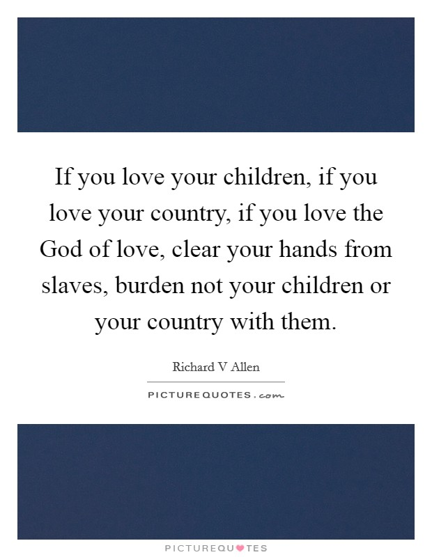If you love your children, if you love your country, if you love the God of love, clear your hands from slaves, burden not your children or your country with them Picture Quote #1