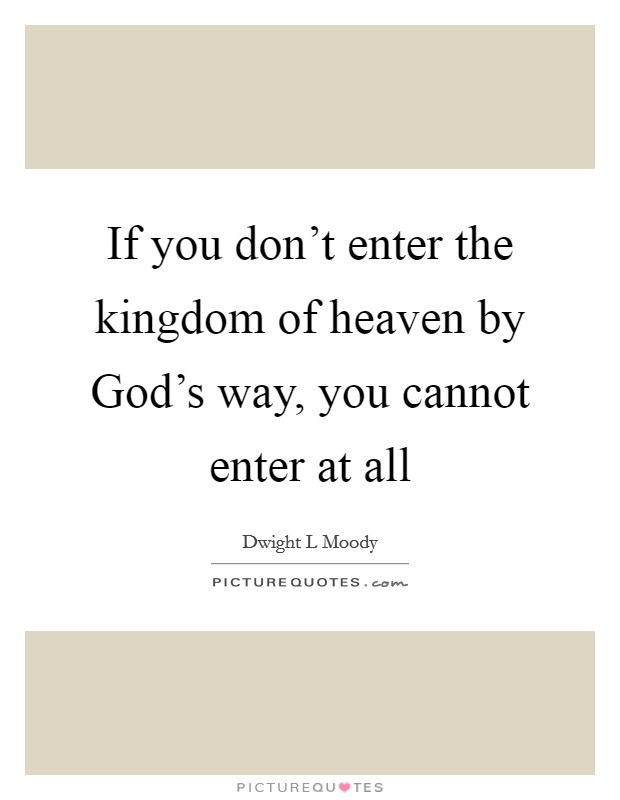 If you don't enter the kingdom of heaven by God's way, you cannot enter at all Picture Quote #1