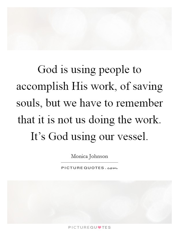 God is using people to accomplish His work, of saving souls, but we have to remember that it is not us doing the work. It's God using our vessel Picture Quote #1