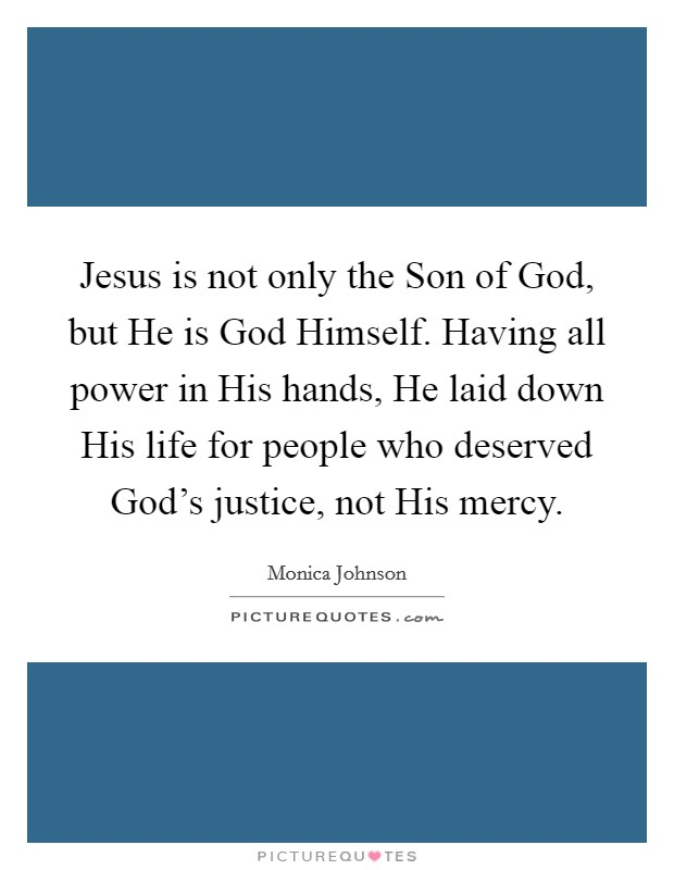 Jesus is not only the Son of God, but He is God Himself. Having all power in His hands, He laid down His life for people who deserved God's justice, not His mercy Picture Quote #1