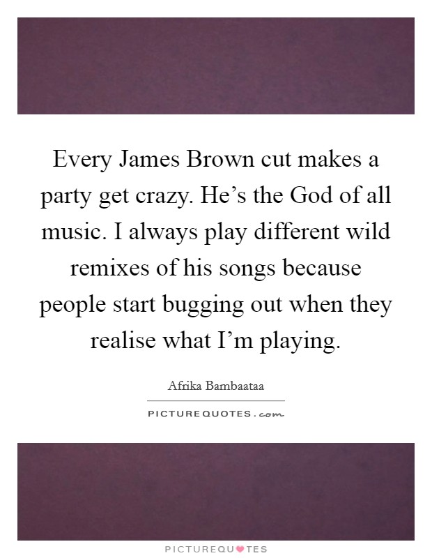 Every James Brown cut makes a party get crazy. He's the God of all music. I always play different wild remixes of his songs because people start bugging out when they realise what I'm playing Picture Quote #1