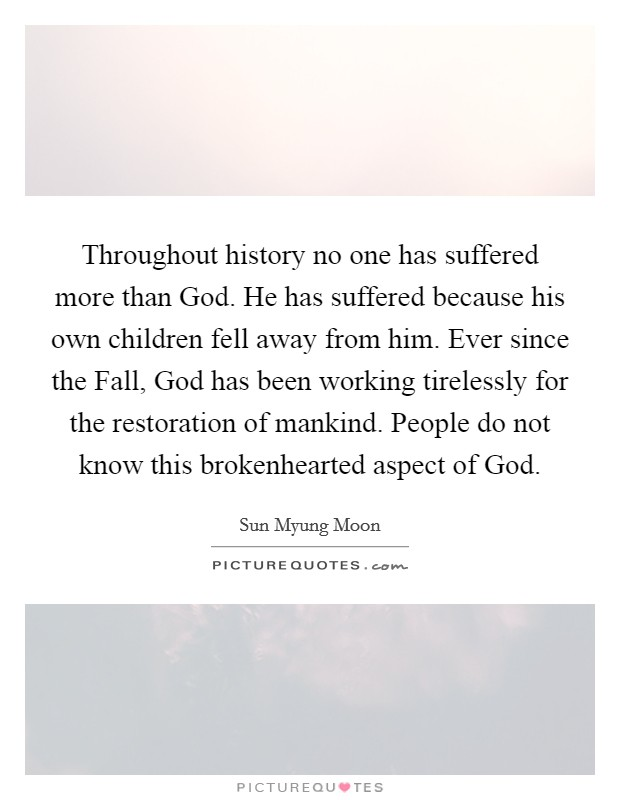 Throughout history no one has suffered more than God. He has suffered because his own children fell away from him. Ever since the Fall, God has been working tirelessly for the restoration of mankind. People do not know this brokenhearted aspect of God Picture Quote #1