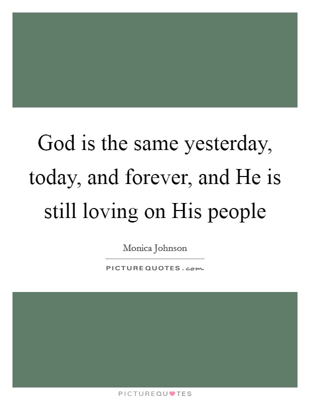 God is the same yesterday, today, and forever, and He is still loving on His people Picture Quote #1