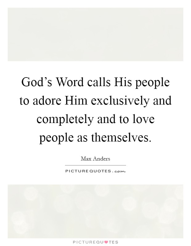 God's Word calls His people to adore Him exclusively and completely and to love people as themselves Picture Quote #1