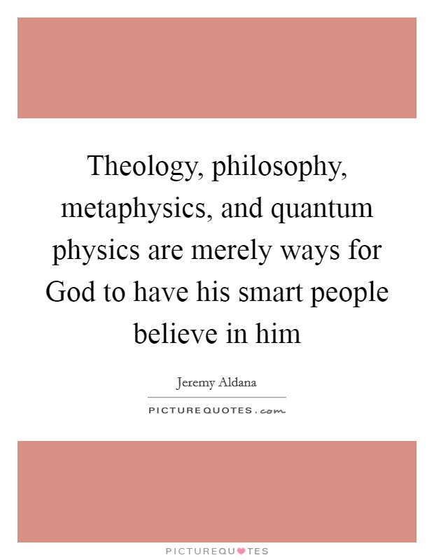 Theology, philosophy, metaphysics, and quantum physics are merely ways for God to have his smart people believe in him Picture Quote #1