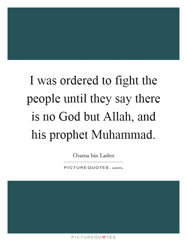 I was ordered to fight the people until they say there is no God but Allah, and his prophet Muhammad Picture Quote #1