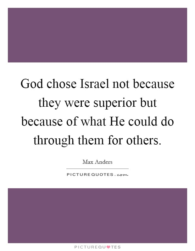 God chose Israel not because they were superior but because of what He could do through them for others Picture Quote #1