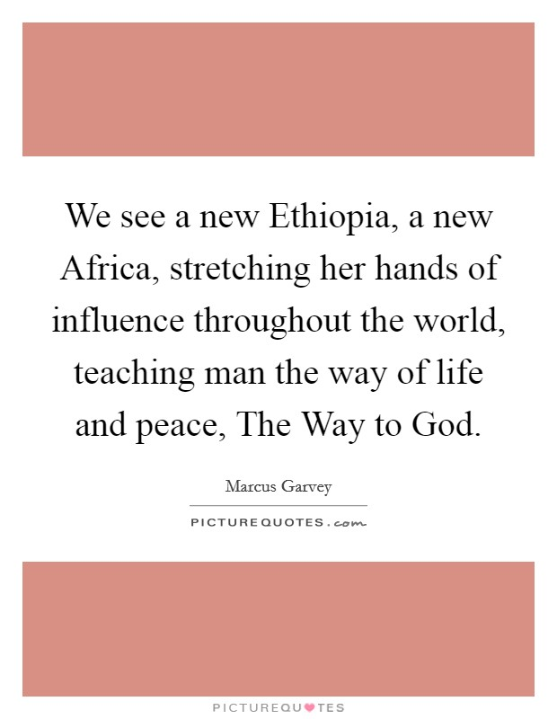 We see a new Ethiopia, a new Africa, stretching her hands of influence throughout the world, teaching man the way of life and peace, The Way to God. Picture Quote #1