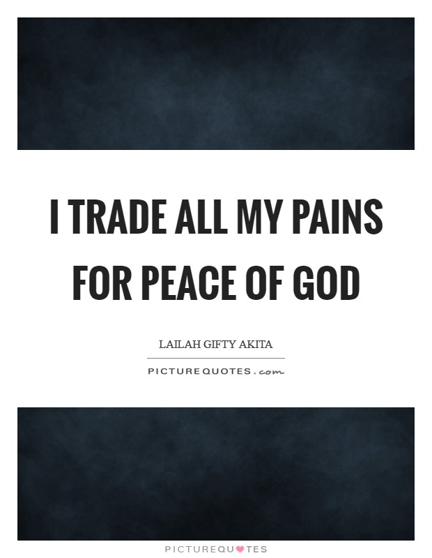 I trade all my pains for peace of God Picture Quote #1