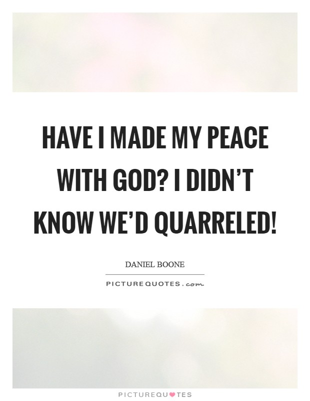 Have I made my peace with God? I didn't know we'd quarreled! Picture Quote #1
