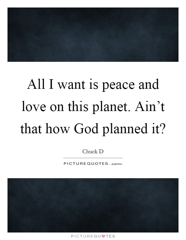 All I want is peace and love on this planet. Ain't that how God planned it? Picture Quote #1
