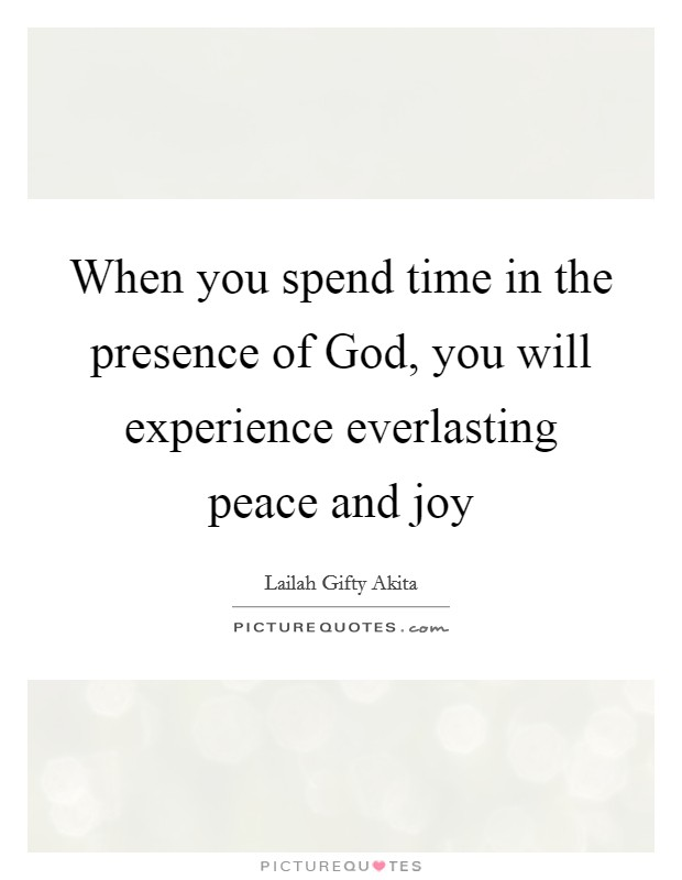 When you spend time in the presence of God, you will experience everlasting peace and joy Picture Quote #1