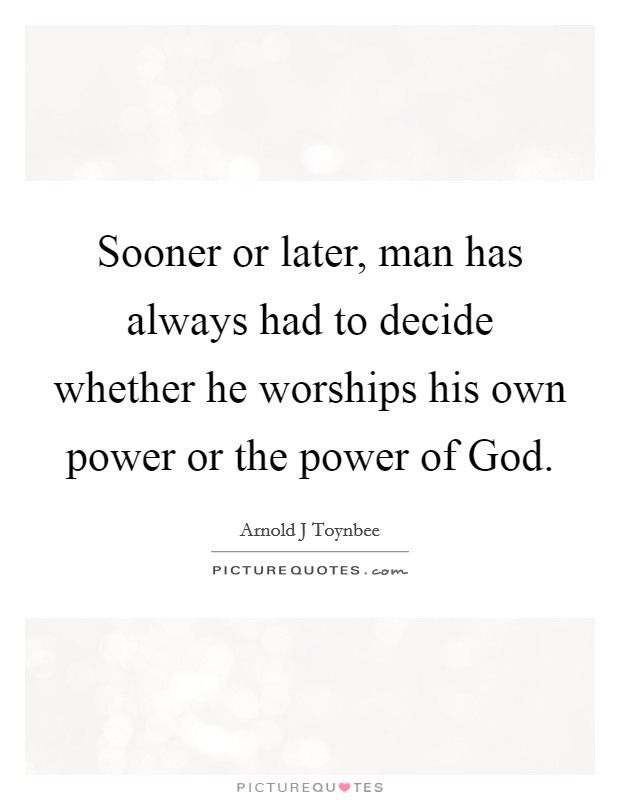 Sooner or later, man has always had to decide whether he worships his own power or the power of God Picture Quote #1