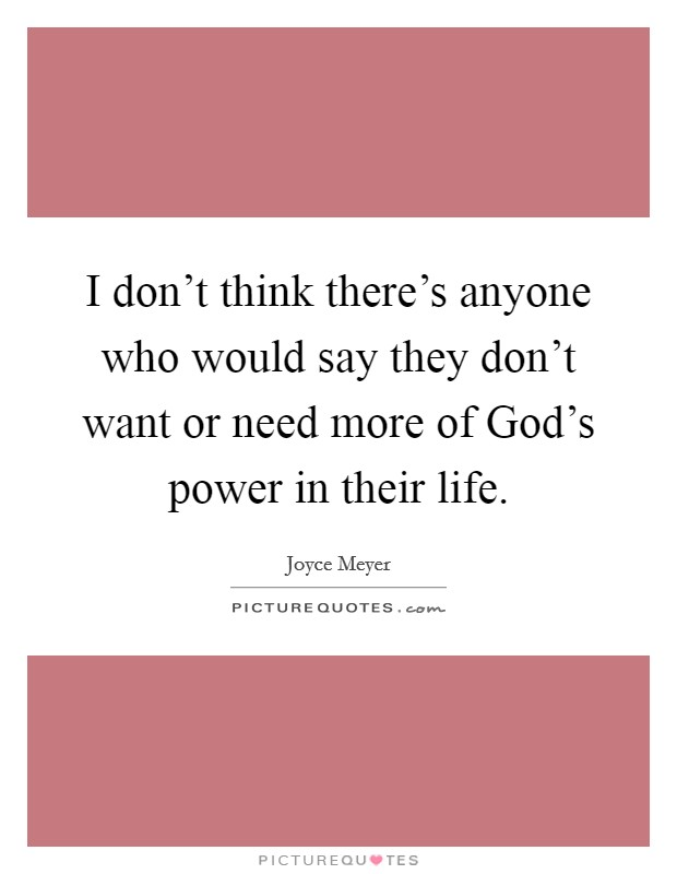 I don't think there's anyone who would say they don't want or need more of God's power in their life Picture Quote #1