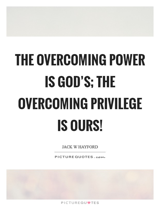 The overcoming power is God's; the overcoming privilege is ours! Picture Quote #1