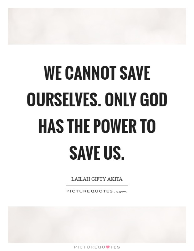 We cannot save ourselves. Only God has the power to save us Picture Quote #1