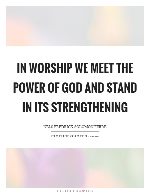 In worship we meet the power of God and stand in its strengthening Picture Quote #1