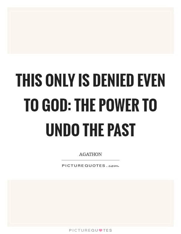 This only is denied even to God: the power to undo the past Picture Quote #1