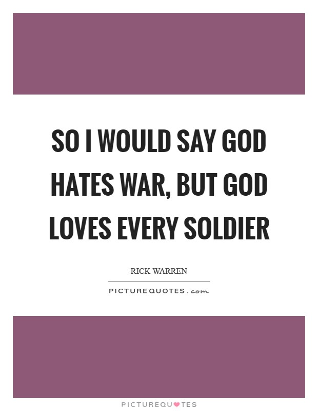 So I would say God hates war, but God loves every soldier Picture Quote #1