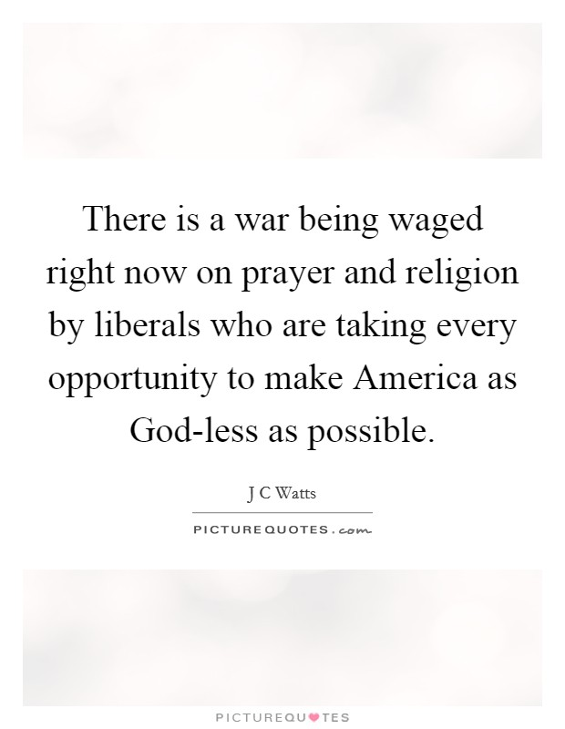 There is a war being waged right now on prayer and religion by liberals who are taking every opportunity to make America as God-less as possible Picture Quote #1