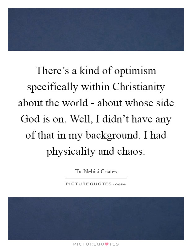 There's a kind of optimism specifically within Christianity about the world - about whose side God is on. Well, I didn't have any of that in my background. I had physicality and chaos Picture Quote #1