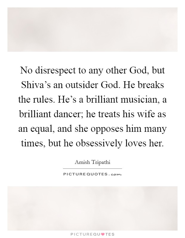 No disrespect to any other God, but Shiva's an outsider God. He breaks the rules. He's a brilliant musician, a brilliant dancer; he treats his wife as an equal, and she opposes him many times, but he obsessively loves her Picture Quote #1