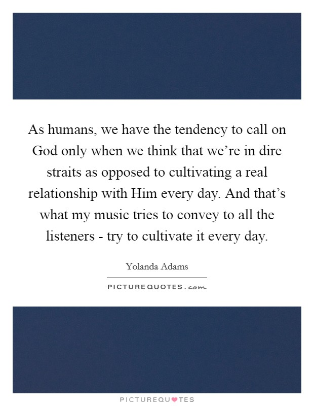 As humans, we have the tendency to call on God only when we think that we're in dire straits as opposed to cultivating a real relationship with Him every day. And that's what my music tries to convey to all the listeners - try to cultivate it every day Picture Quote #1