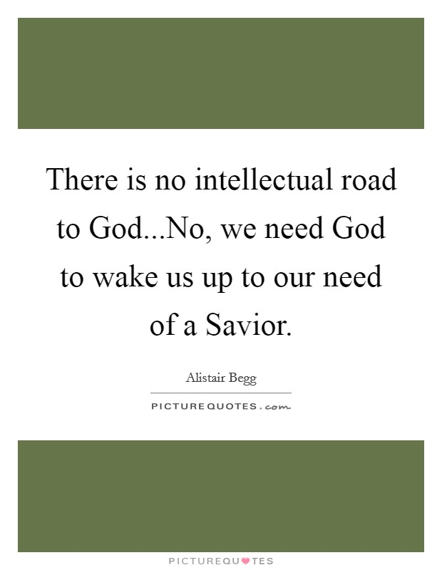 There is no intellectual road to God...No, we need God to wake us up to our need of a Savior Picture Quote #1