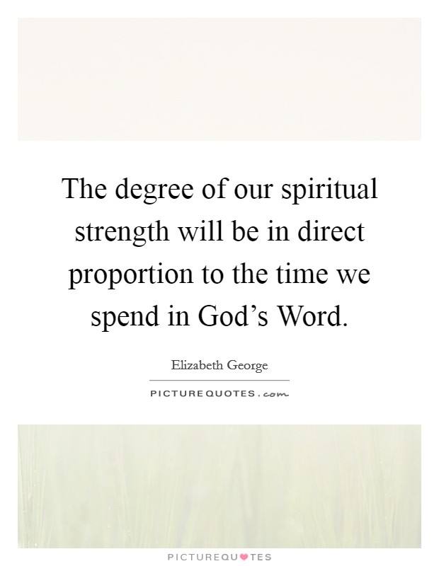 The degree of our spiritual strength will be in direct proportion to the time we spend in God's Word Picture Quote #1