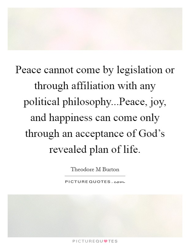 Peace cannot come by legislation or through affiliation with any political philosophy...Peace, joy, and happiness can come only through an acceptance of God's revealed plan of life Picture Quote #1