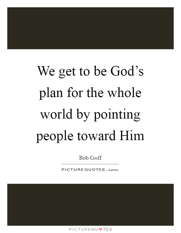 We get to be God's plan for the whole world by pointing people toward Him Picture Quote #1