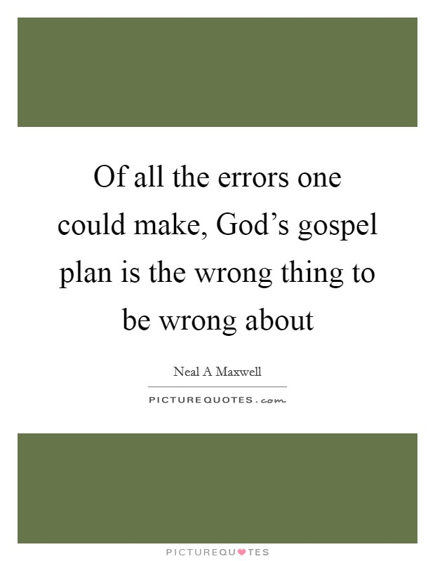 Of all the errors one could make, God's gospel plan is the wrong thing to be wrong about Picture Quote #1
