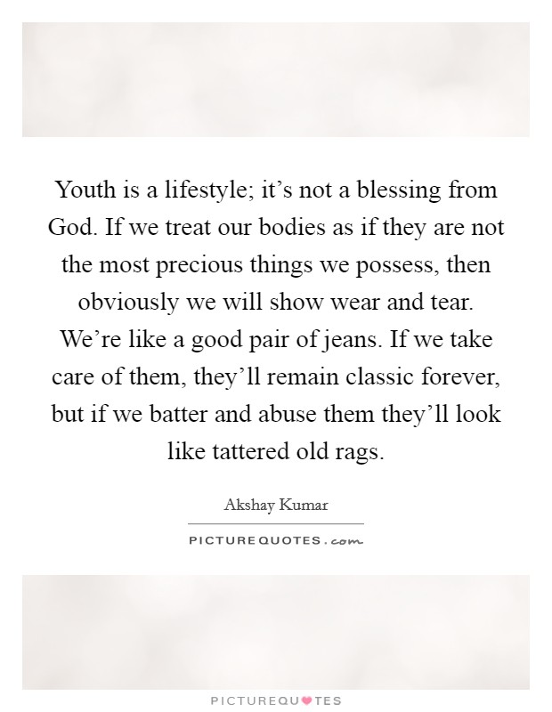 Youth is a lifestyle; it's not a blessing from God. If we treat our bodies as if they are not the most precious things we possess, then obviously we will show wear and tear. We're like a good pair of jeans. If we take care of them, they'll remain classic forever, but if we batter and abuse them they'll look like tattered old rags Picture Quote #1
