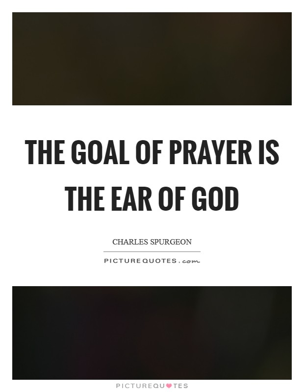 The goal of prayer is the ear of God Picture Quote #1