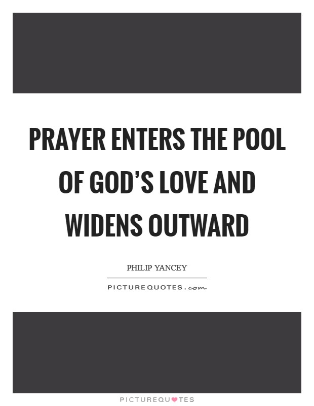 Prayer enters the pool of God's love and widens outward Picture Quote #1