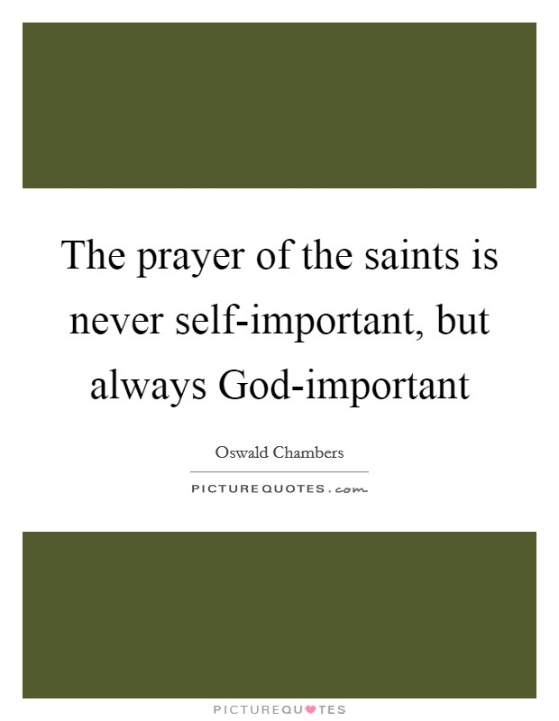 The prayer of the saints is never self-important, but always God-important Picture Quote #1
