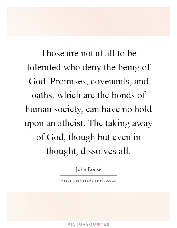 Those are not at all to be tolerated who deny the being of God. Promises, covenants, and oaths, which are the bonds of human society, can have no hold upon an atheist. The taking away of God, though but even in thought, dissolves all Picture Quote #1