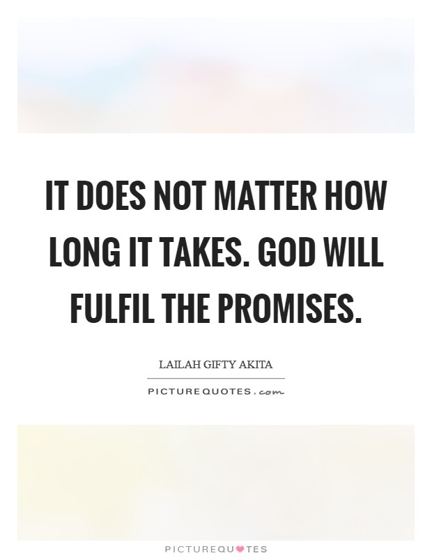 It does not matter how long it takes. God will fulfil the promises Picture Quote #1