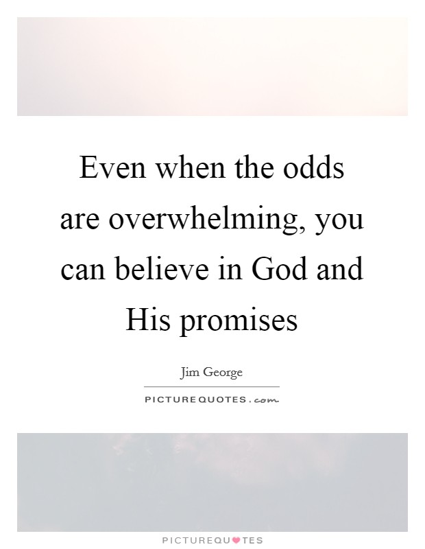 Even when the odds are overwhelming, you can believe in God and His promises Picture Quote #1