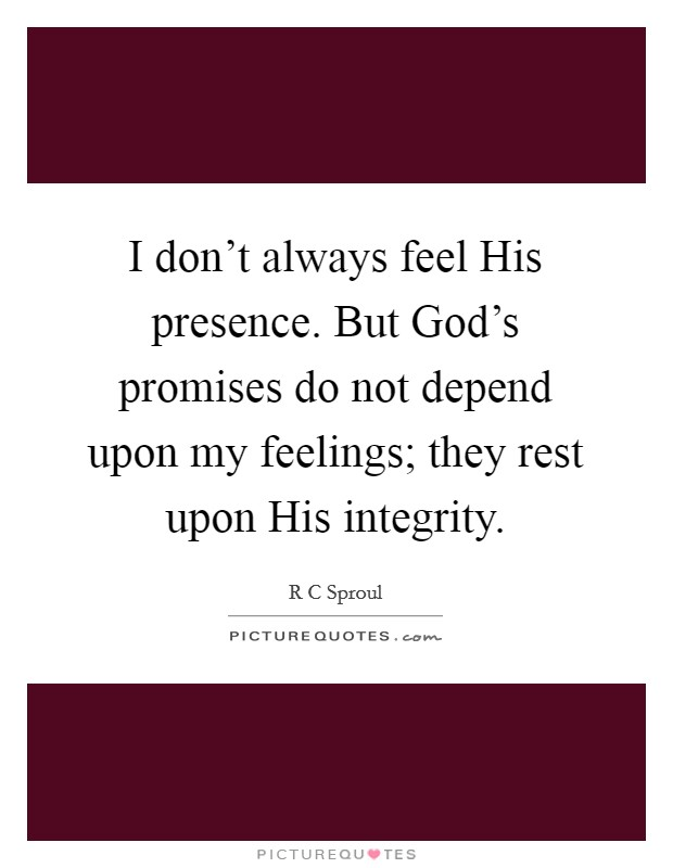 I don't always feel His presence. But God's promises do not depend upon my feelings; they rest upon His integrity Picture Quote #1