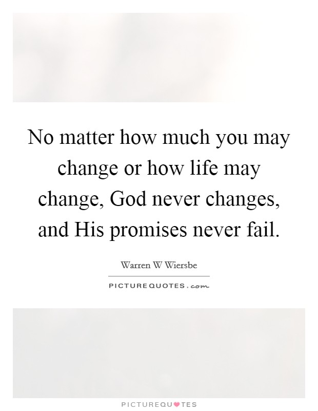 No matter how much you may change or how life may change, God never changes, and His promises never fail Picture Quote #1