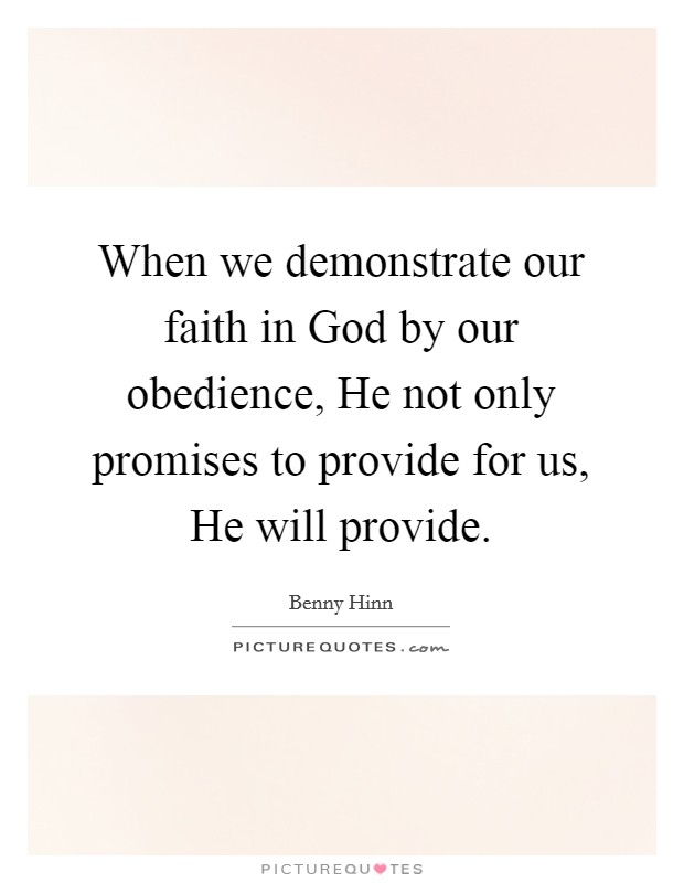 When we demonstrate our faith in God by our obedience, He not only promises to provide for us, He will provide Picture Quote #1