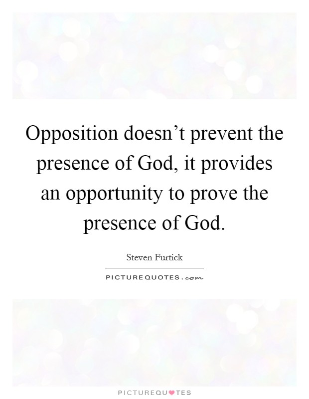 Opposition doesn't prevent the presence of God, it provides an opportunity to prove the presence of God Picture Quote #1