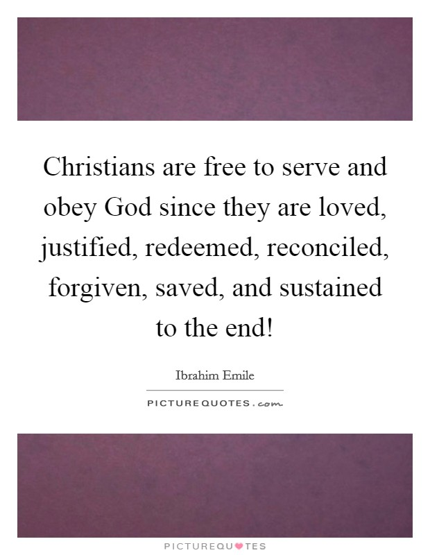 Christians are free to serve and obey God since they are loved, justified, redeemed, reconciled, forgiven, saved, and sustained to the end! Picture Quote #1